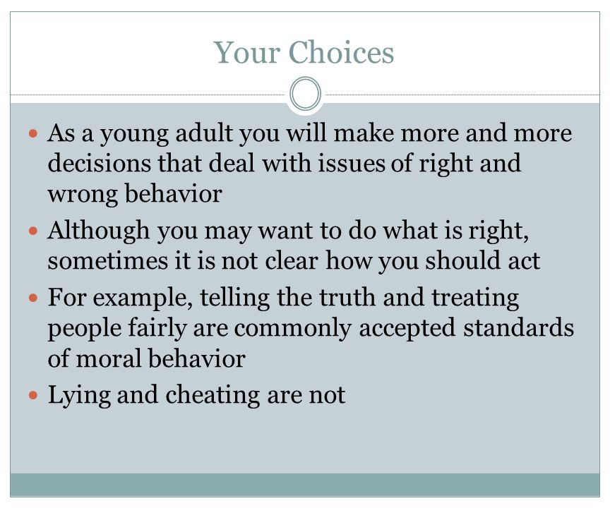 Your Choices As a young adult you will make more and more decisions that deal with issues of right and wrong behavior.