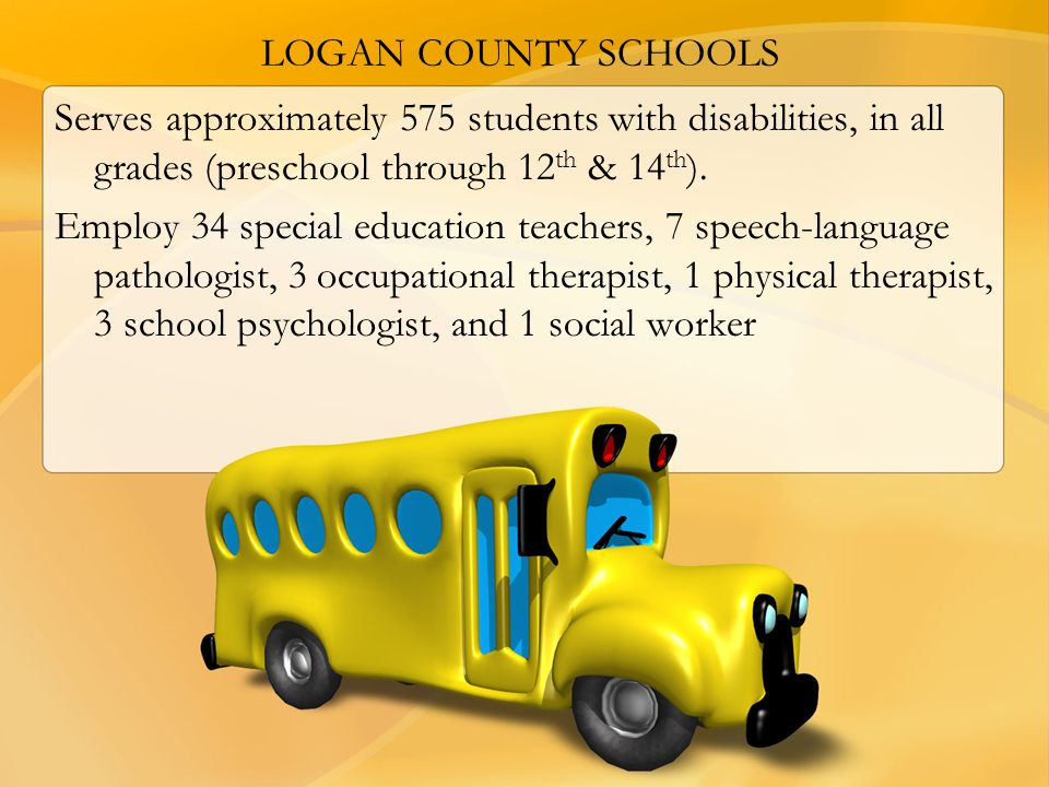 LOGAN COUNTY SCHOOLS Serves approximately 575 students with disabilities, in all grades (preschool through 12th & 14th).