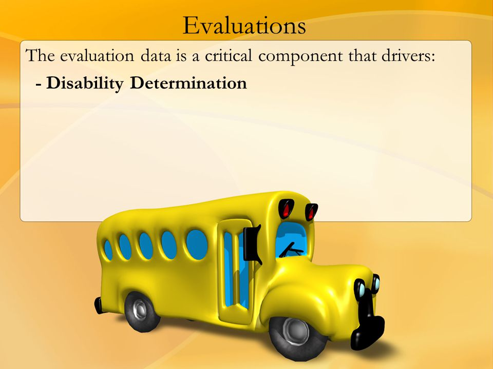 Evaluations The evaluation data is a critical component that drivers: - Disability Determination