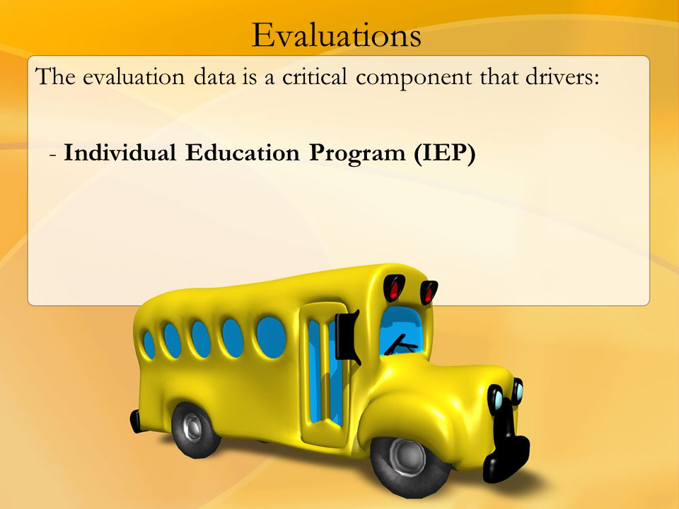 Evaluations The evaluation data is a critical component that drivers: - Individual Education Program (IEP)