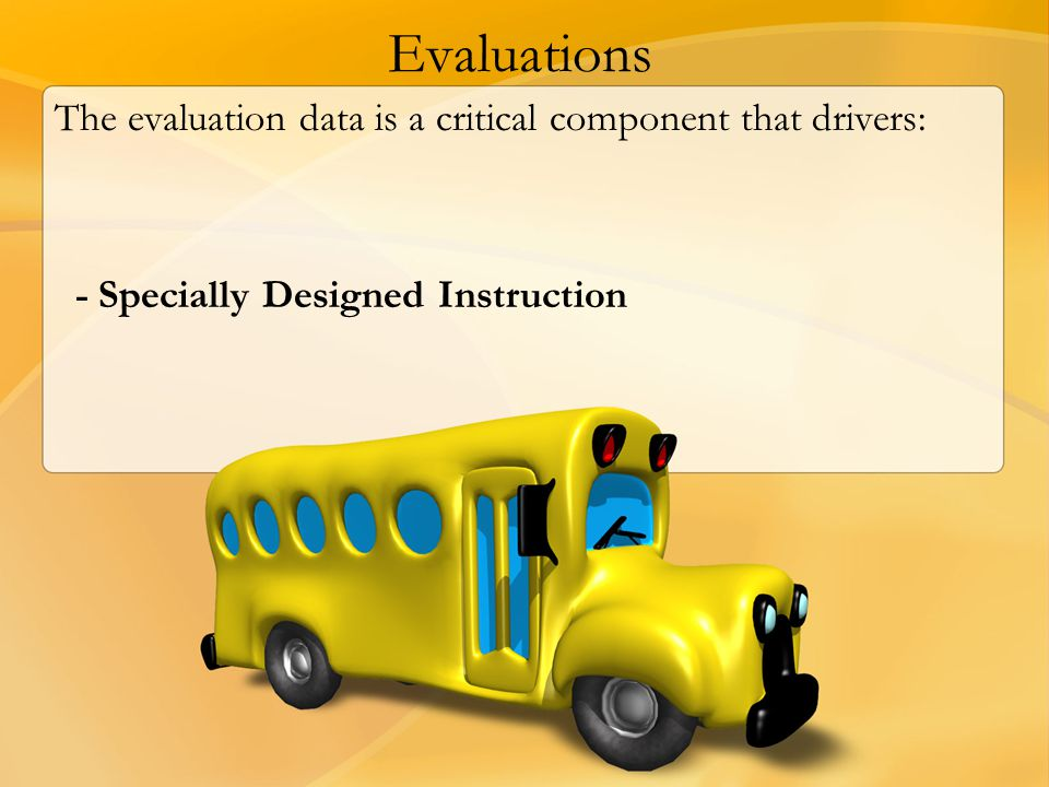 Evaluations The evaluation data is a critical component that drivers: - Specially Designed Instruction