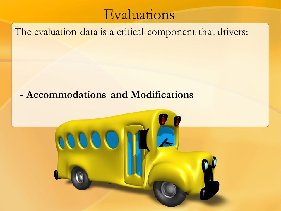 Evaluations The evaluation data is a critical component that drivers: - Accommodations and Modifications