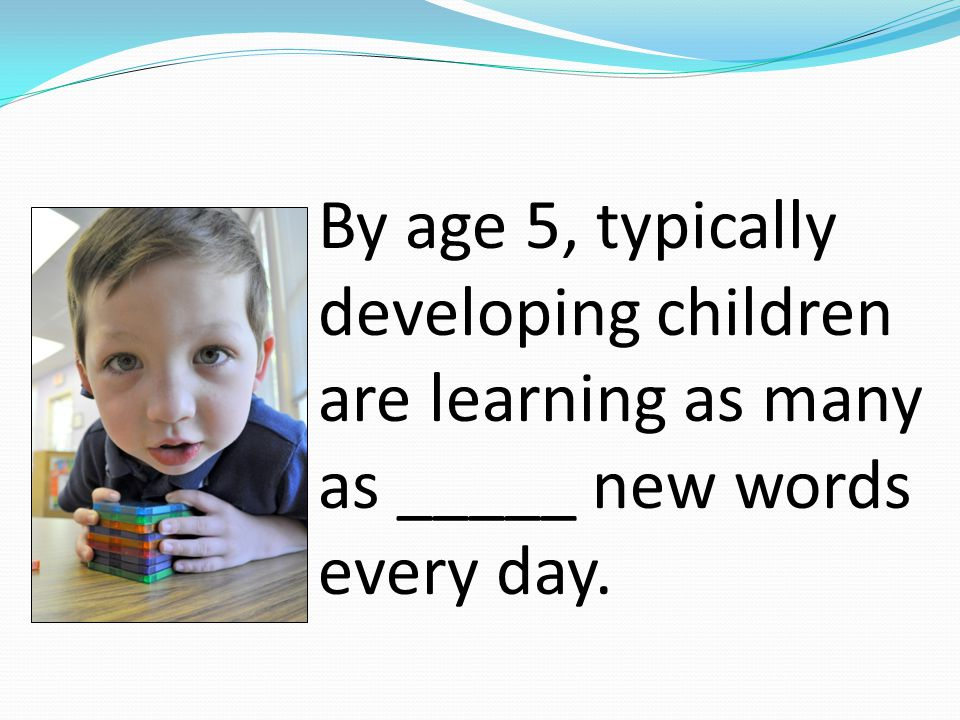 By age 5, typically developing children are learning as many as _____ new words every day.