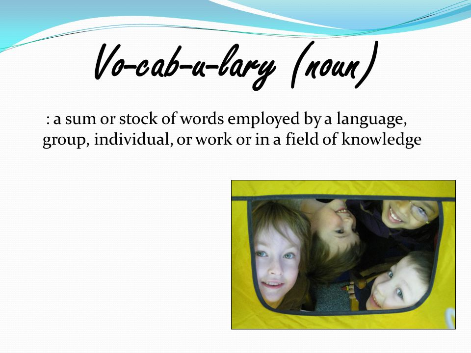 Vo-cab-u-lary (noun) : a sum or stock of words employed by a language, group, individual, or work or in a field of knowledge.