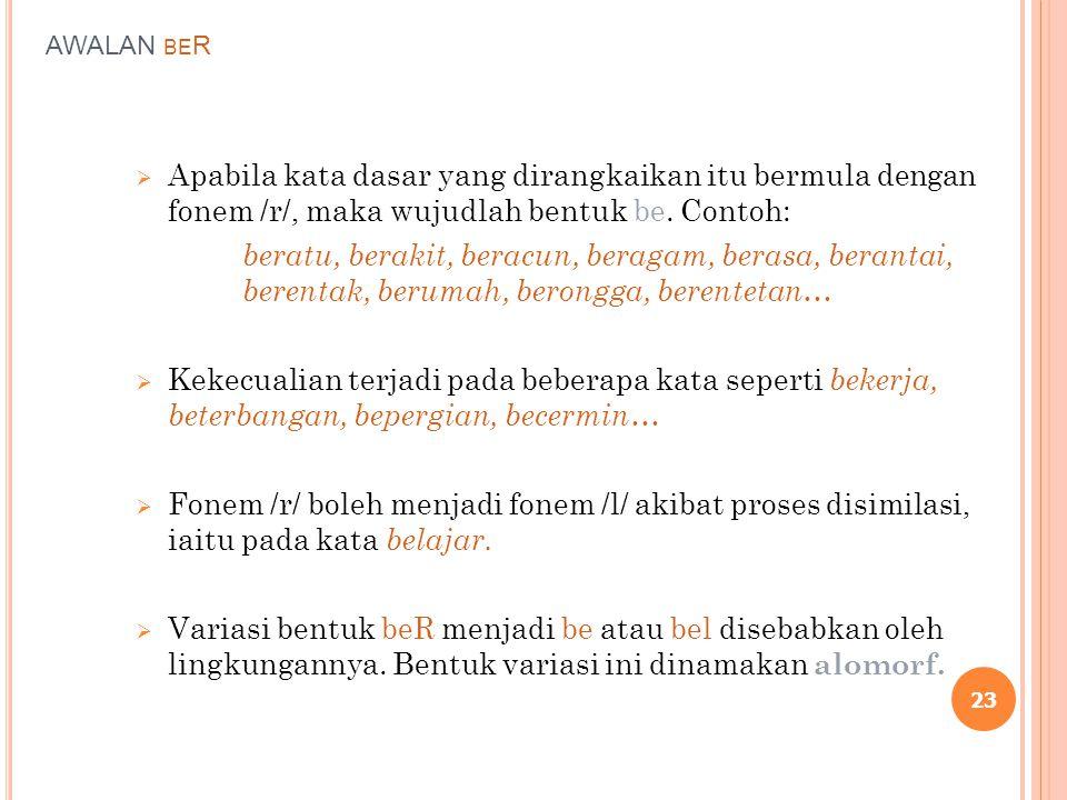 AWALAN beR Apabila kata dasar yang dirangkaikan itu bermula dengan fonem /r/, maka wujudlah bentuk be. Contoh: