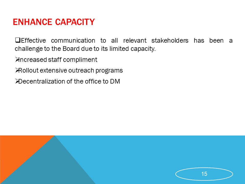 ENHANCE CAPACITY Effective communication to all relevant stakeholders has been a challenge to the Board due to its limited capacity.