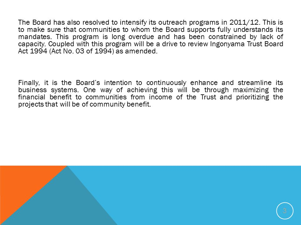 The Board has also resolved to intensify its outreach programs in 2011/12. This is to make sure that communities to whom the Board supports fully understands its mandates. This program is long overdue and has been constrained by lack of capacity. Coupled with this program will be a drive to review Ingonyama Trust Board Act 1994 (Act No. 03 of 1994) as amended.