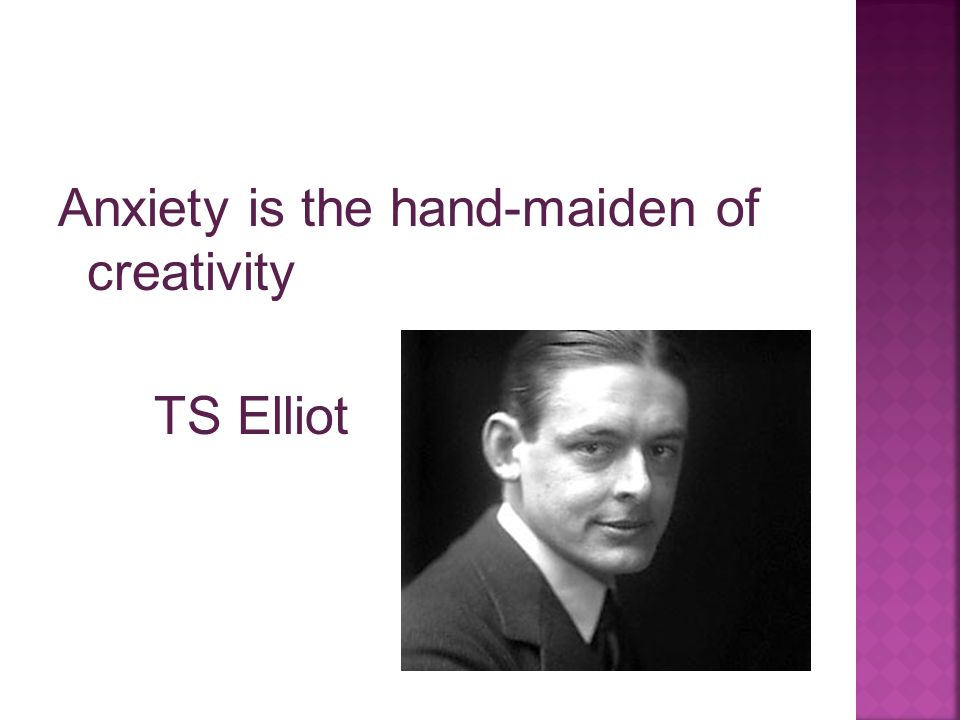 Anxiety is the hand-maiden of creativity