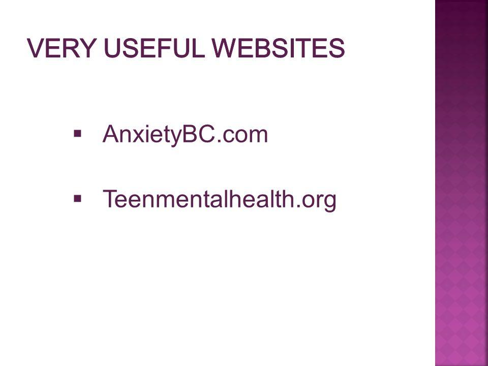 Very Useful Websites AnxietyBC.com Teenmentalhealth.org