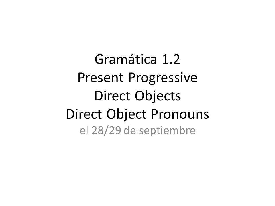 Gramática 1.2 Present Progressive Direct Objects Direct Object Pronouns
