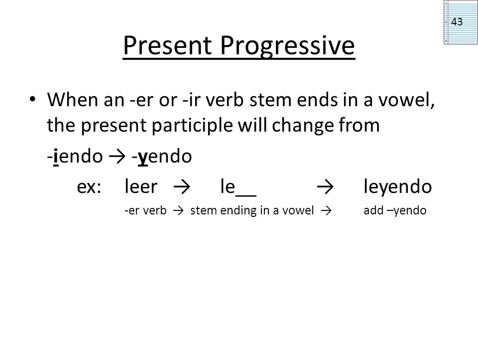 Present Progressive 43. When an -er or -ir verb stem ends in a vowel, the present participle will change from.