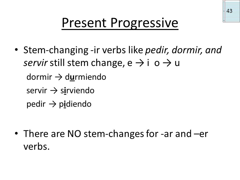 Present Progressive 43. Stem-changing -ir verbs like pedir, dormir, and servir still stem change, e → i o → u.