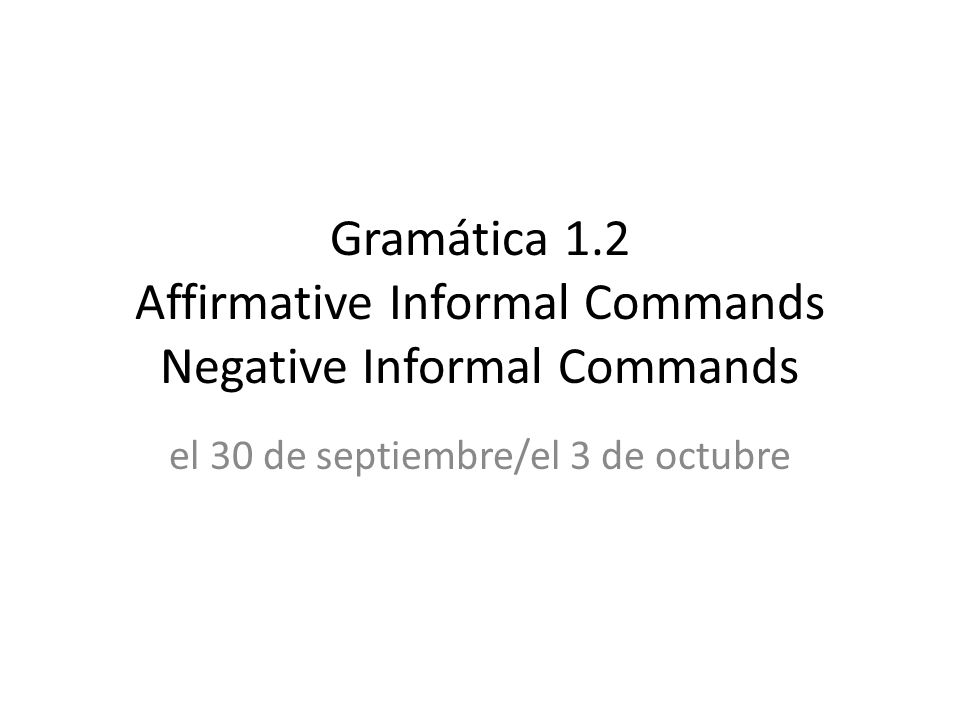 Gramática 1.2 Affirmative Informal Commands Negative Informal Commands