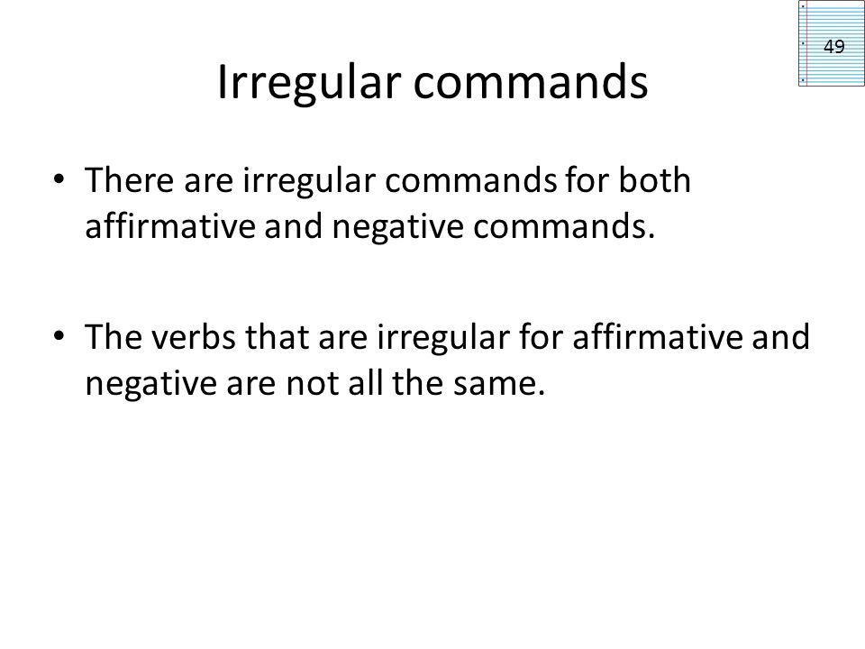 Irregular commands 49. There are irregular commands for both affirmative and negative commands.