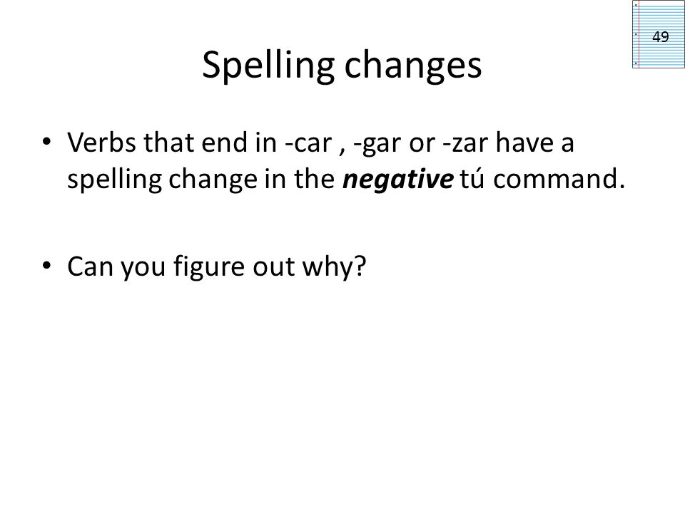 Spelling changes 49. Verbs that end in -car , -gar or -zar have a spelling change in the negative tú command.