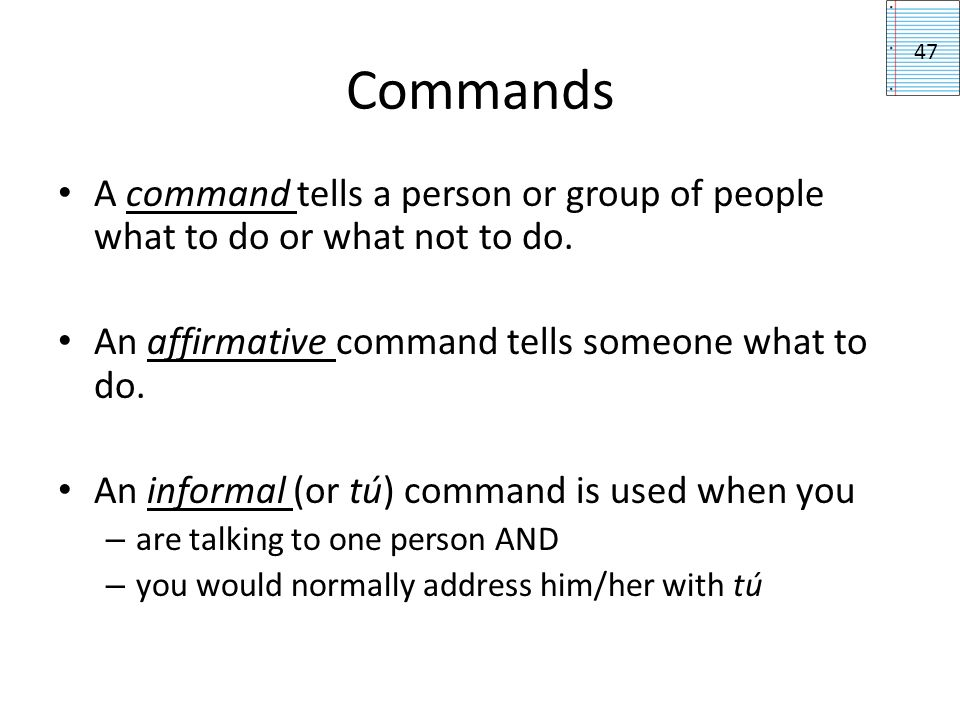 Commands 47. A command tells a person or group of people what to do or what not to do. An affirmative command tells someone what to do.