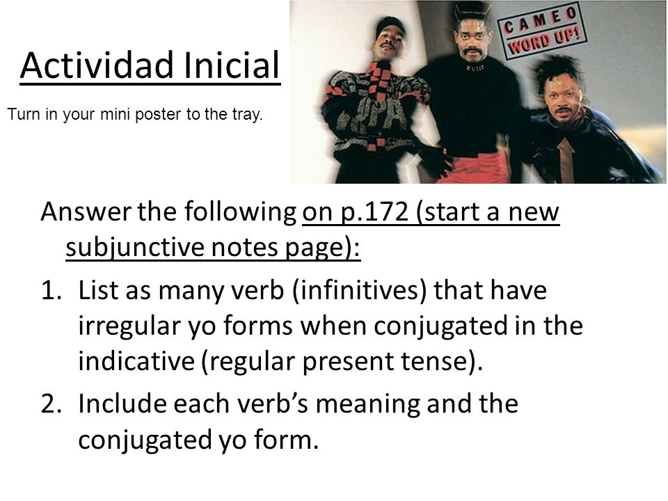 Actividad InicialTurn in your mini poster to the tray. Answer the following on p.172 (start a new subjunctive notes page):