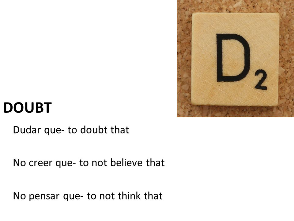 doubt Dudar que- to doubt that No creer que- to not believe that