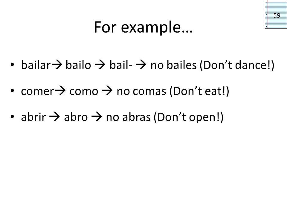 For example… bailar bailo  bail-  no bailes (Don't dance!)