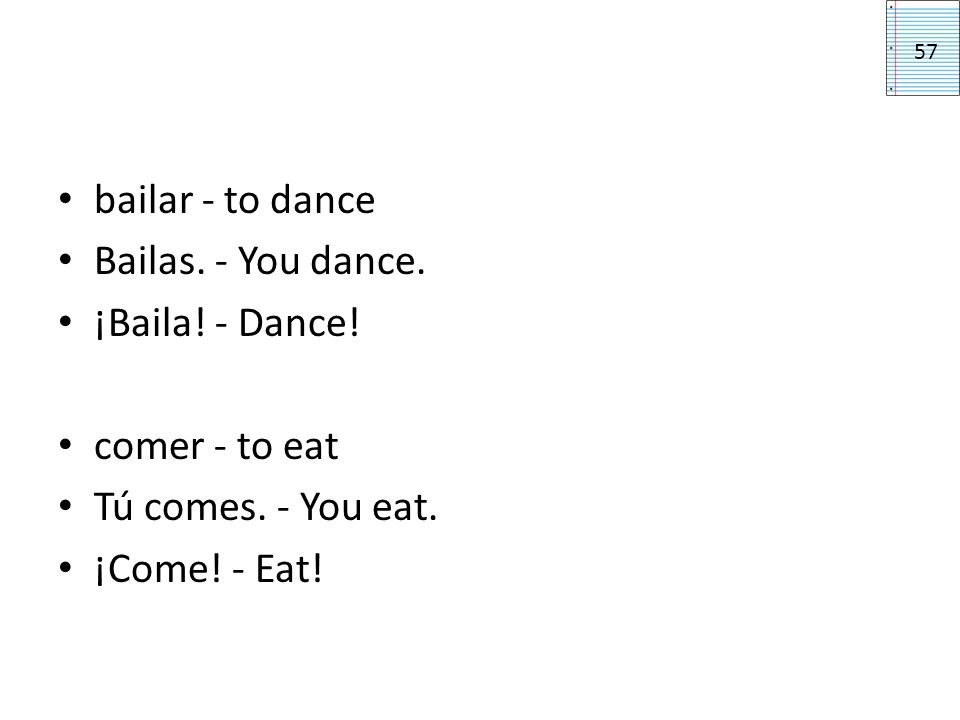 bailar - to dance Bailas. - You dance. ¡Baila! - Dance! comer - to eat