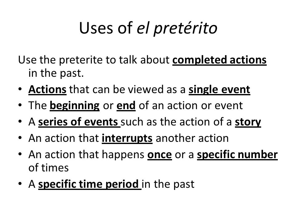 Uses of el pretérito Use the preterite to talk about completed actions in the past. Actions that can be viewed as a single event.