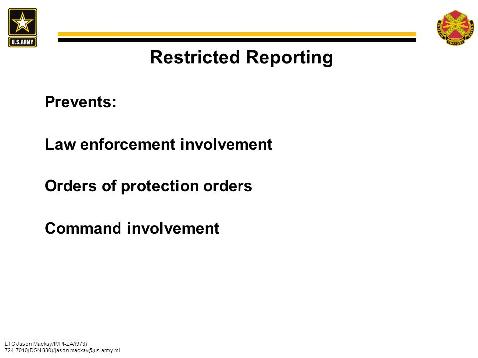 Restricted Reporting Prevents: Law enforcement involvement Orders of protection orders Command involvement