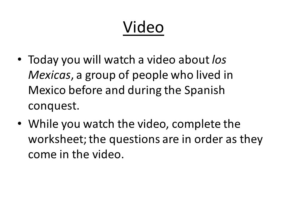 Video Today you will watch a video about los Mexicas, a group of people who lived in Mexico before and during the Spanish conquest.
