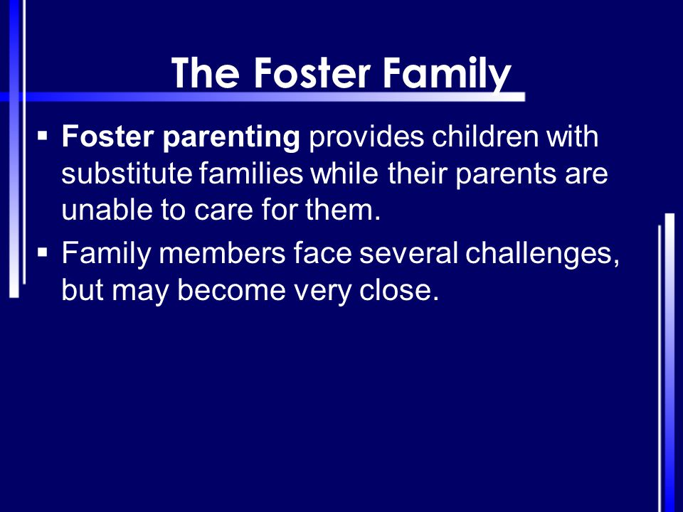 The Foster Family Foster parenting provides children with substitute families while their parents are unable to care for them.