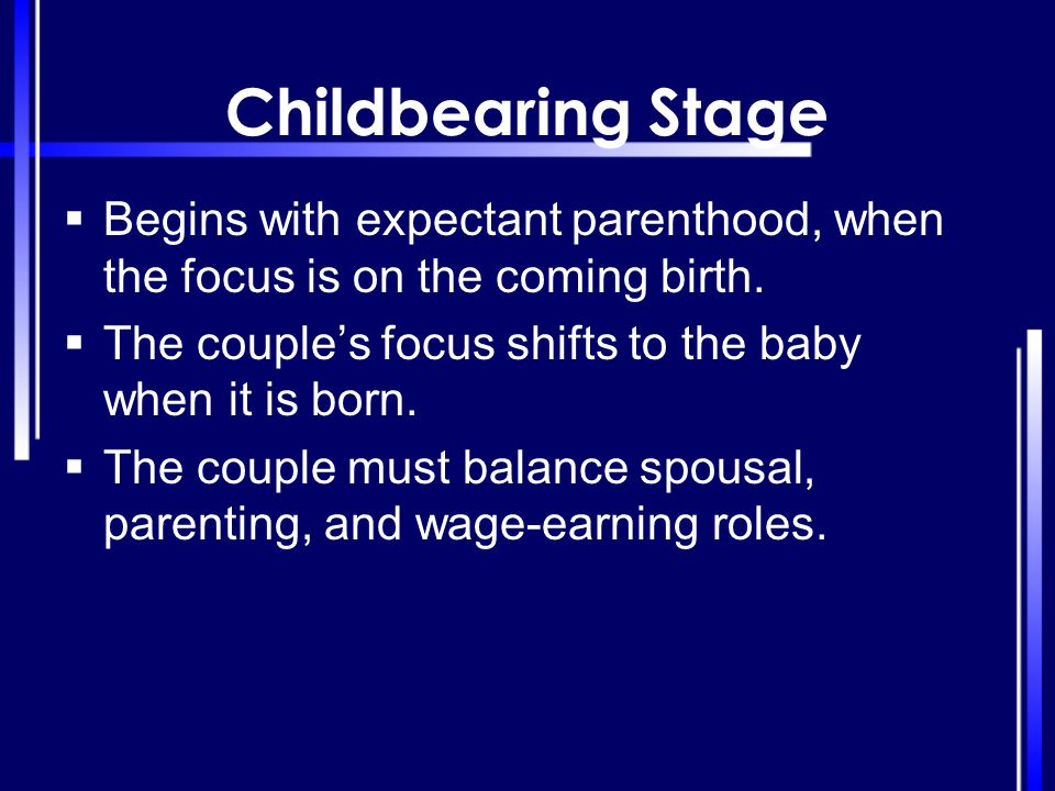 Childbearing Stage Begins with expectant parenthood, when the focus is on the coming birth. The couple's focus shifts to the baby when it is born.