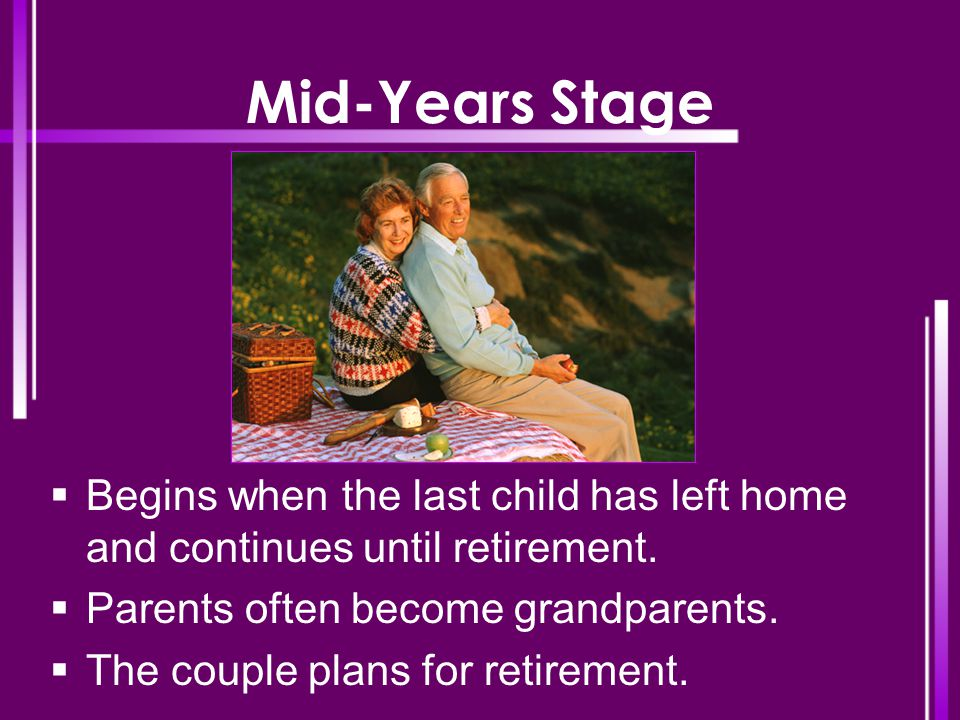 Mid-Years Stage Begins when the last child has left home and continues until retirement. Parents often become grandparents.