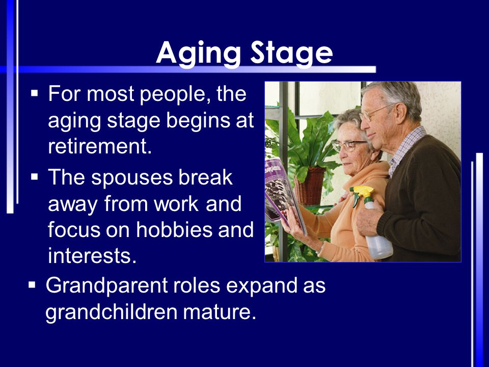 Aging Stage For most people, the aging stage begins at retirement.