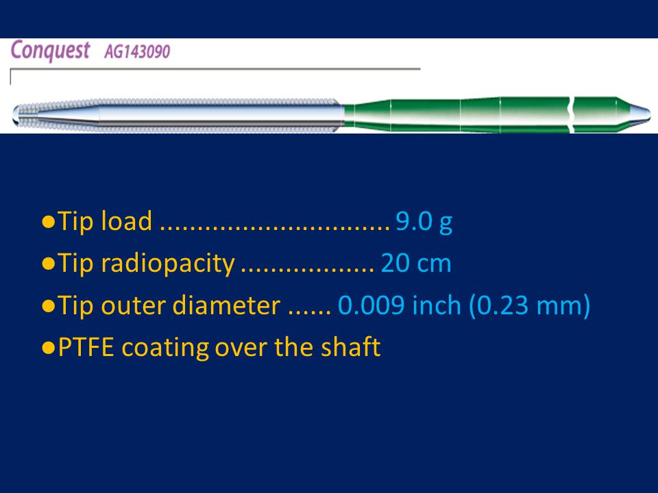 ●Tip load ............................... 9.0 g ●Tip radiopacity .................. 20 cm. ●Tip outer diameter ...... 0.009 inch (0.23 mm)