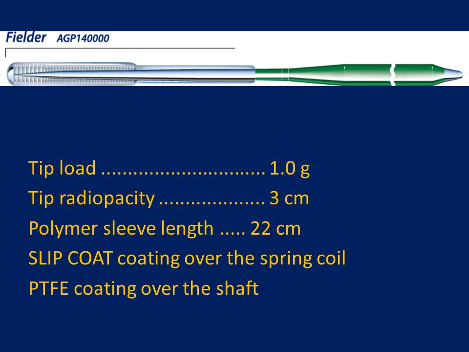 Tip load ............................... 1.0 g Tip radiopacity .................... 3 cm. Polymer sleeve length ..... 22 cm.