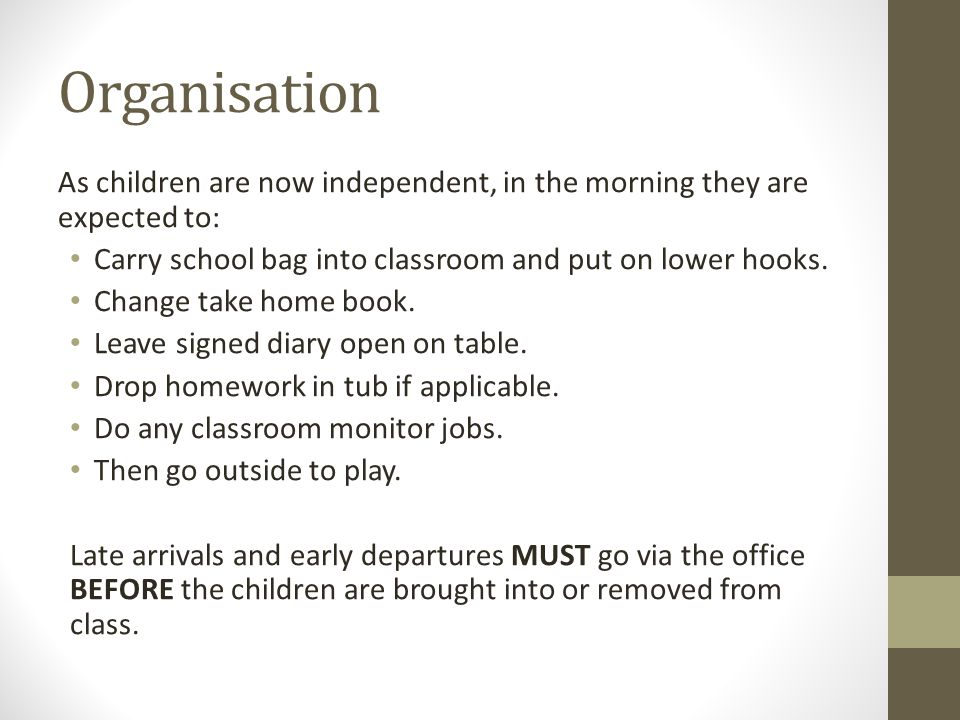 Organisation As children are now independent, in the morning they are expected to: Carry school bag into classroom and put on lower hooks.