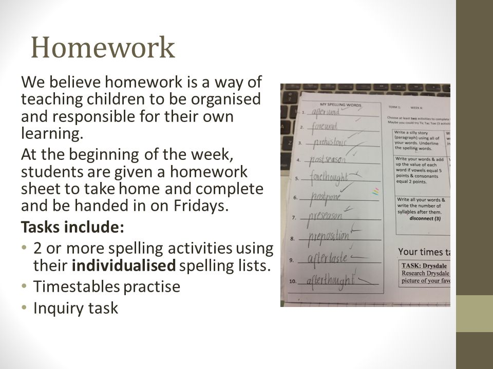 Homework We believe homework is a way of teaching children to be organised and responsible for their own learning.