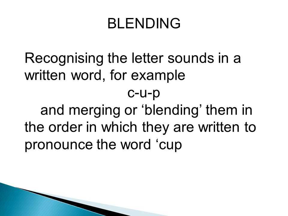 BLENDING Recognising the letter sounds in a written word, for example. c-u-p.