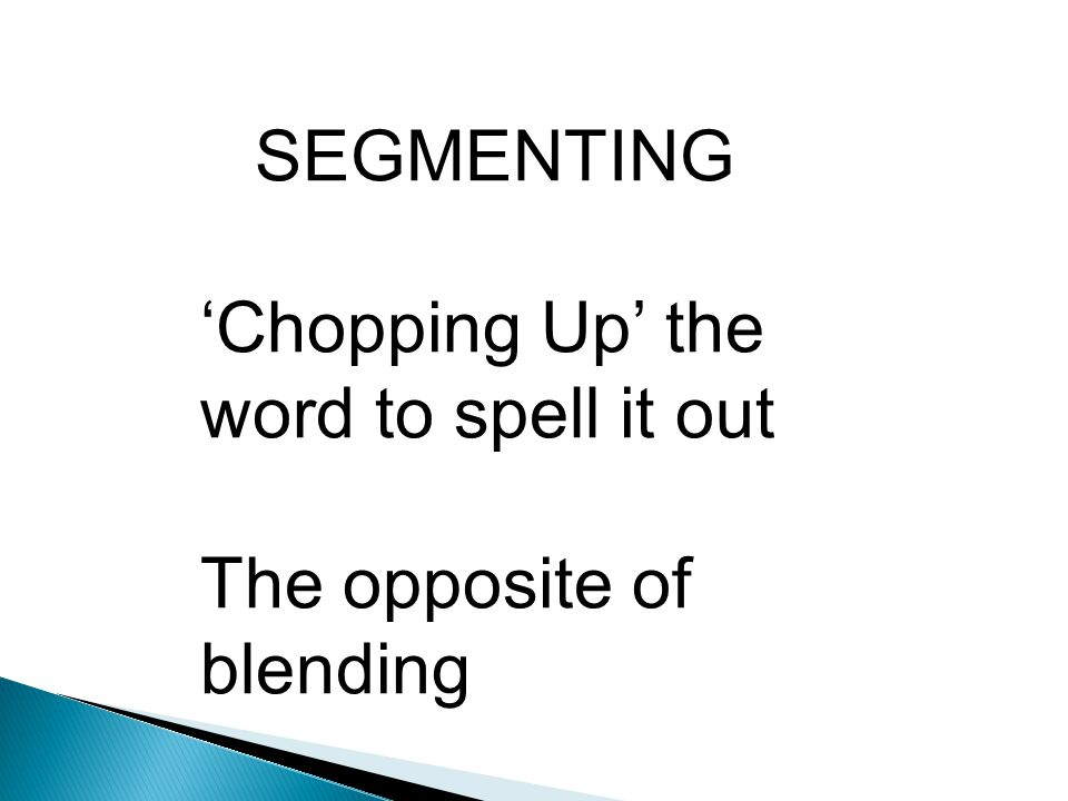 SEGMENTING 'Chopping Up' the word to spell it out The opposite of blending Use your 'ROBOT ARMS'