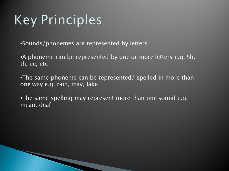 Key Principles Sounds/phonemes are represented by letters