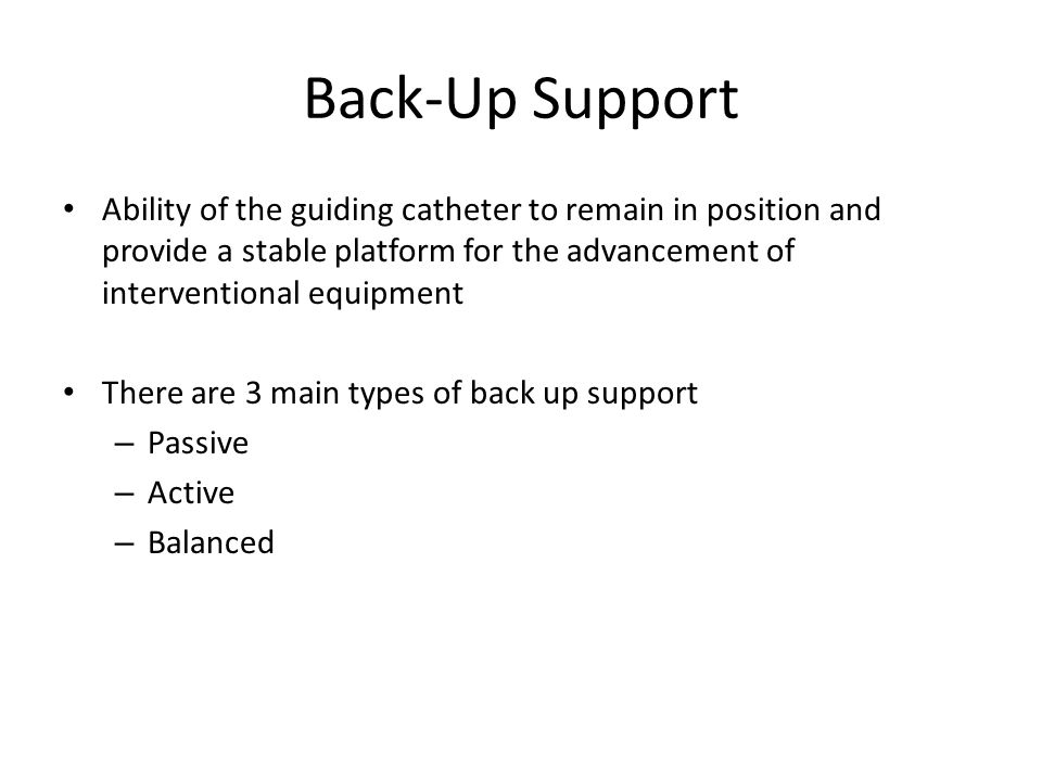 Back-Up Support Ability of the guiding catheter to remain in position and provide a stable platform for the advancement of interventional equipment.