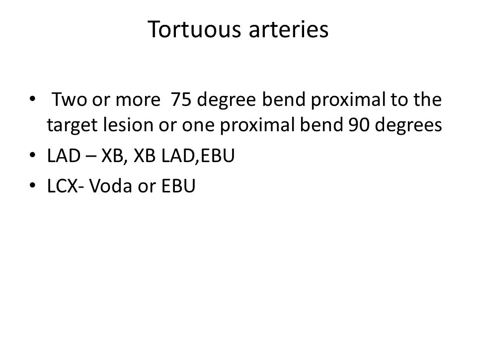 Tortuous arteries Two or more 75 degree bend proximal to the target lesion or one proximal bend 90 degrees.