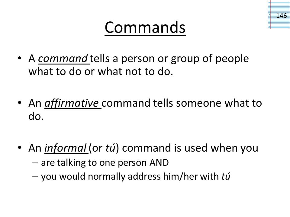 Commands 146. A command tells a person or group of people what to do or what not to do. An affirmative command tells someone what to do.
