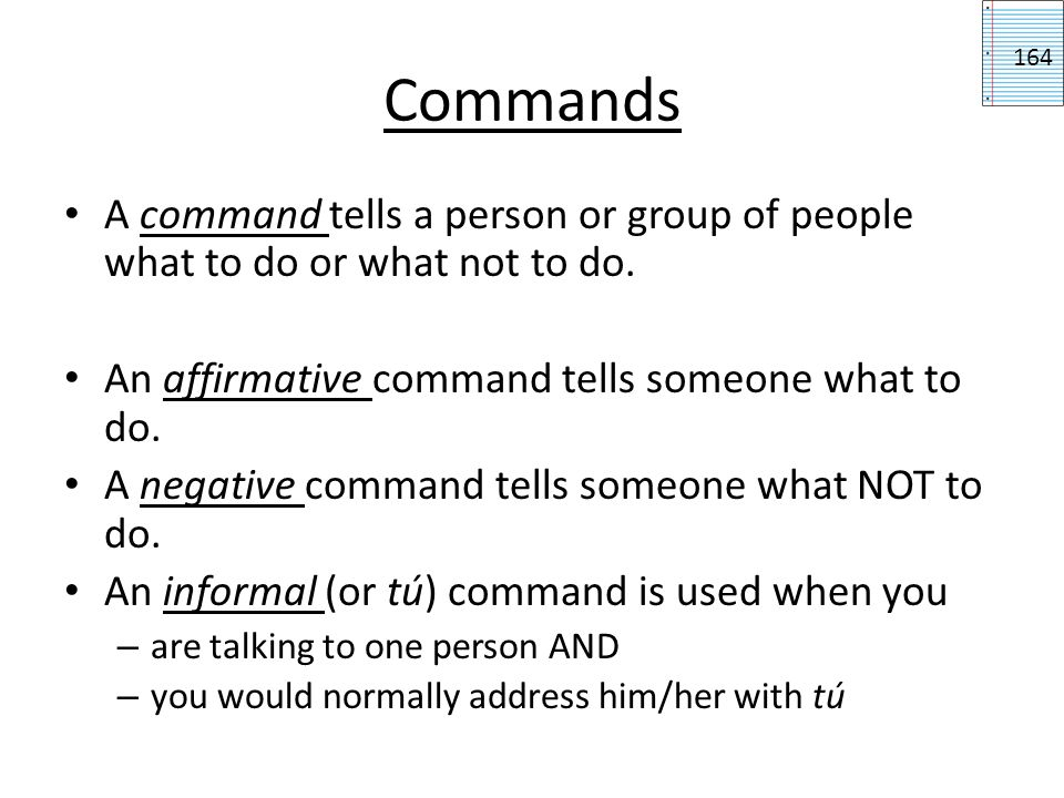 Commands 164. A command tells a person or group of people what to do or what not to do. An affirmative command tells someone what to do.
