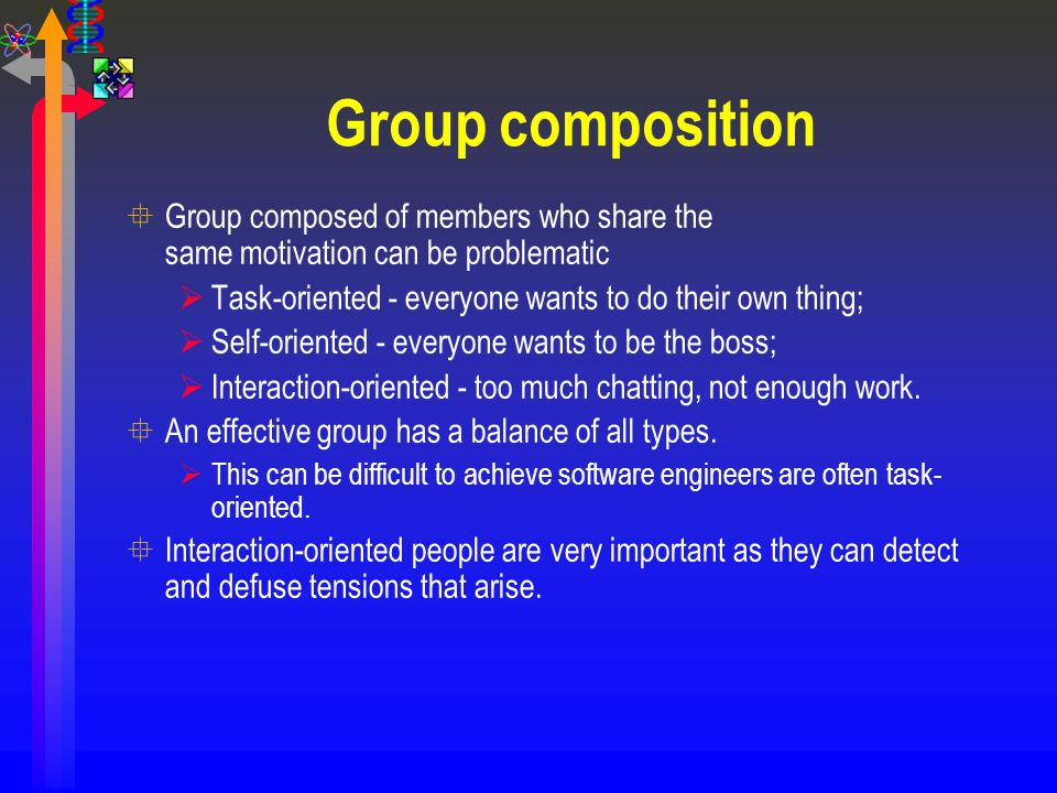 Group composition Group composed of members who share the same motivation can be problematic. Task-oriented - everyone wants to do their own thing;
