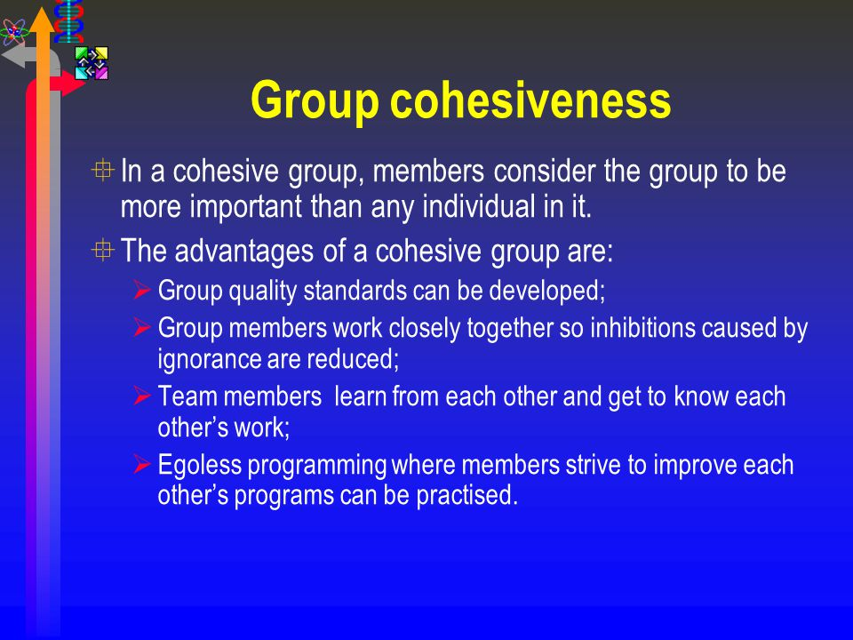 Group cohesiveness In a cohesive group, members consider the group to be more important than any individual in it.
