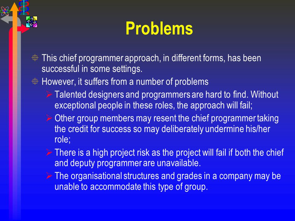 Problems This chief programmer approach, in different forms, has been successful in some settings. However, it suffers from a number of problems.