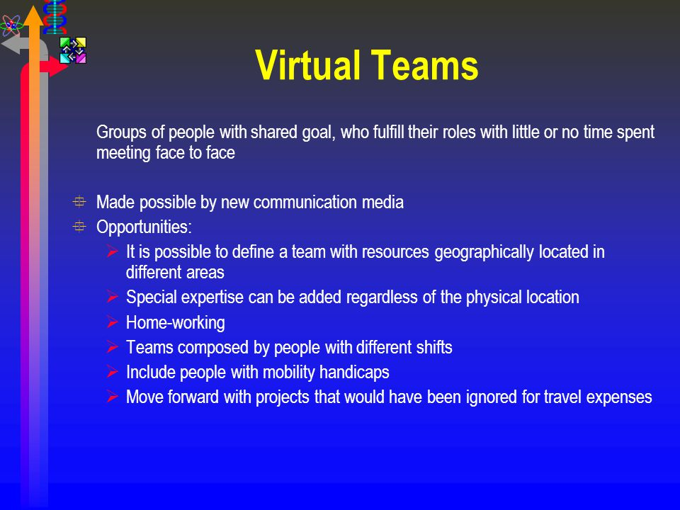 Virtual Teams Groups of people with shared goal, who fulfill their roles with little or no time spent meeting face to face.
