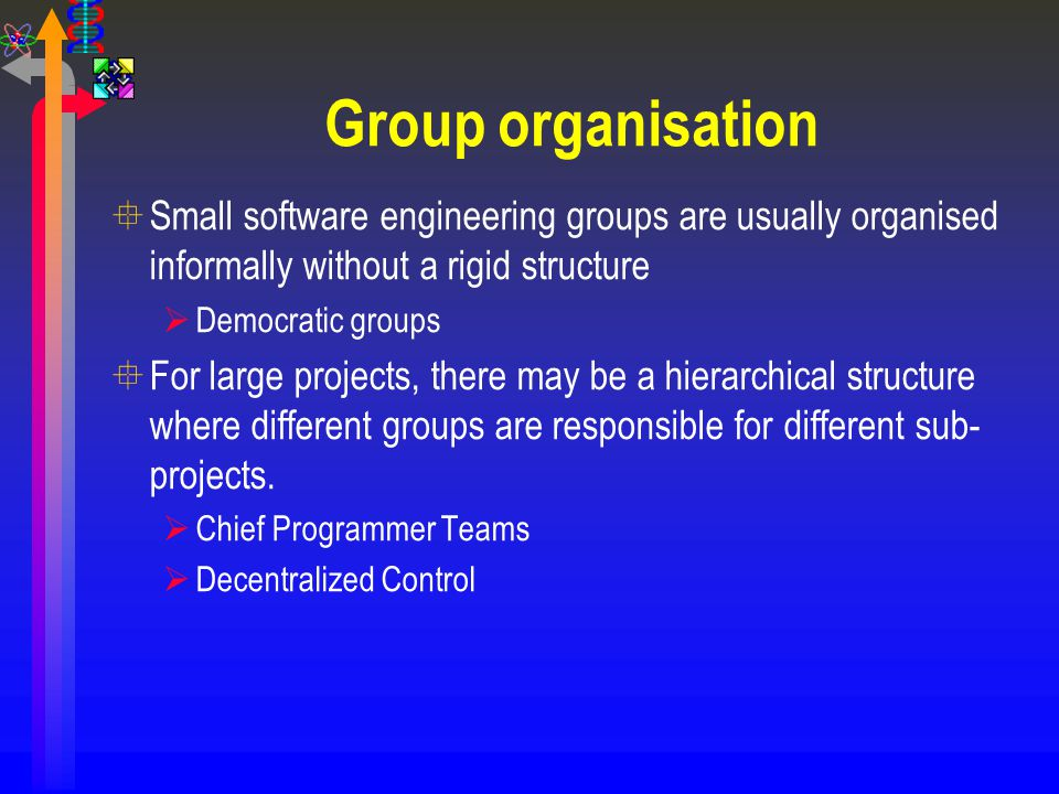 Group organisation Small software engineering groups are usually organised informally without a rigid structure.