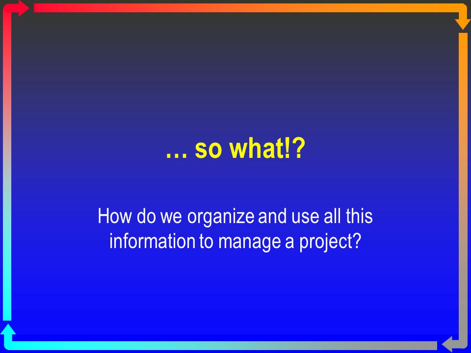 How do we organize and use all this information to manage a project