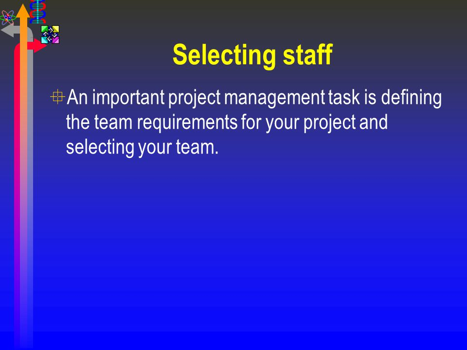 Selecting staff An important project management task is defining the team requirements for your project and selecting your team.