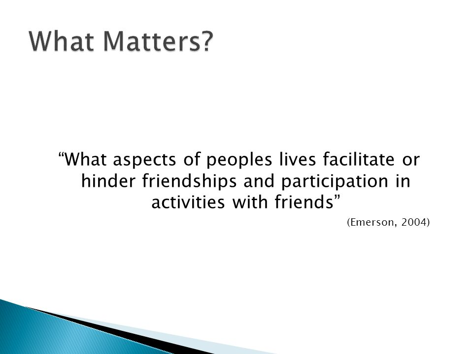 What Matters What aspects of peoples lives facilitate or hinder friendships and participation in activities with friends